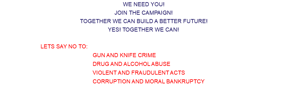 WE NEED YOU! JOIN THE CAMPAIGN! TOGETHER WE CAN BUILD A BETTER FUTURE! YES! TOGETHER WE CAN! LETS SAY NO TO: GUN AND KNIFE CRIME DRUG AND ALCOHOL ABUSE VIOLENT AND FRAUDULENT ACTS CORRUPTION AND MORAL BANKRUPTCY